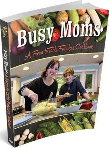 Busy Moms: A Farm to Table Fabulous Cookbook